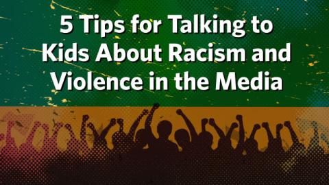 5 Tips for Talking to Kids About Racism and Violence in the Media
