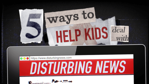 5 Ways to Help Kids Deal with Disturbing News